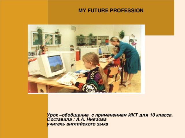 MY FUTURE PROFESSION Урок –обобщение с применением ИКТ для 10 класса.  Составила : А.А. Ниязова  учитель английского зыка