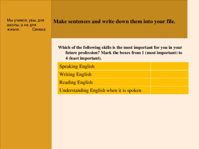 Make sentences and write down them into your file. Мы учимся, увы, для школы, а не для жизни.  Сенека Which  of the following skills is the most important for you in your future profession? Mark the boxes from 1 (most important) to 4 (least important).  Speaking  English Writing English Reading English Understanding English when it is spoken