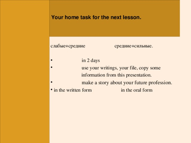 Your home task for the next lesson. слабые+средние  средние+сильные.  in 2 days  use your writings , your file, copy some  information from this presentation.   make a story about your future profession.  in the written form in the oral form
