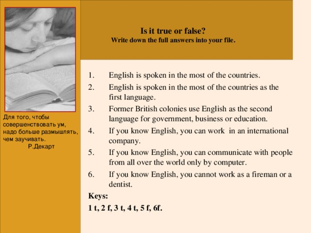 Is it true or false? Write down the full answers into your file. English is spoken in the most of the countries. English is spoken in the most of the countries as the first language. Former British colonies use English as the second language for government, business or education. If you know English, you can work in an international company. If you know English, you can communicate with people from all over the world only by computer. If you know English, you cannot work as a fireman or a dentist. Keys: 1 t, 2 f, 3 t, 4 t, 5 f, 6f. Для того, чтобы совершенствовать ум, надо больше размышлять, чем заучивать. Р.Декарт