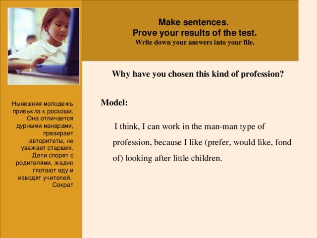 Make sentences. Prove your results of the test. Write down your answers into your file.  Why have you chosen this kind of profession? Model:   I think, I can work in the man-man type of profession, because I like (prefer, would like, fond of) looking after little children. Нынешняя молодежь привыкла к роскоши. Она отличается дурными манерами, презирает авторитеты, не уважает старших. Дети спорят с родителями, жадно глотают еду и изводят учителей. Сократ