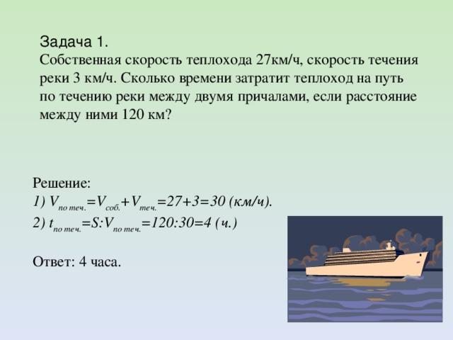 Задача 1. Собственная скорость теплохода 27км/ч, скорость течения реки 3 км/ч. Сколько времени затратит теплоход на путь по течению реки между двумя причалами, если расстояние между ними 120 км? Решение: 1) V по теч. =V соб. +V теч. =27+3=30 (км/ч). 2) t по теч. =S:V по теч. =120:30=4 (ч.) Ответ: 4 часа.
