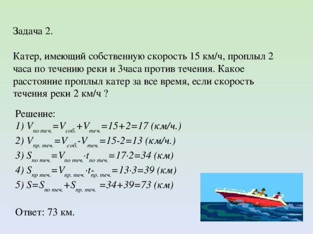 Задача 2. Катер, имеющий собственную скорость 15 км/ч, проплыл 2 часа по течению реки и 3часа против течения. Какое расстояние проплыл катер за все время, если скорость течения реки 2 км/ч ? Решение: 1) V по теч. =V соб. +V теч. =15+2=17 (км/ч.) 2) V пр. теч. =V соб. -V теч. =15-2=13 (км/ч.) 3) S по теч. =V по теч. ·t по теч. =17·2=34 (км) 4) S пр теч. =V пр. теч. ·t пр. теч. =13·3=39 (км) 5) S = S по теч. + S пр. теч. =34+39=73 (км) Ответ: 73 км.
