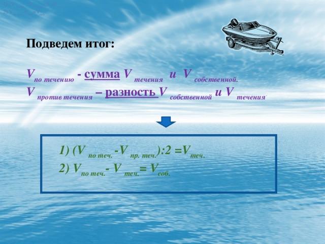 1) (V по теч. -V пр. теч. ):2 =V теч. 2) V по теч. -V теч. =V соб. 1) (V по теч. -V пр. теч. ):2 =V теч. 2) V по теч. -V теч. =V соб. Подведем итог: V по течению  - сумма  V течения и V собственной. V против течения  – разность V собственной и V течения . 1) (V по теч. -V пр. теч. ):2 =V теч. 2) V по теч. - V теч. = V соб.