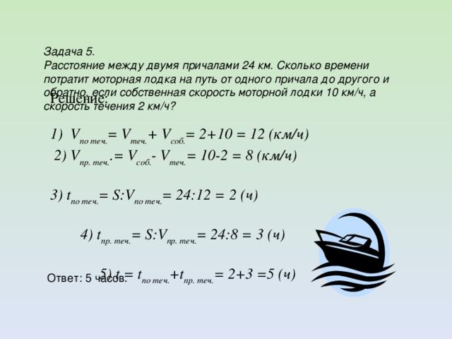 Задача 5. Расстояние между двумя причалами 24 км. Сколько времени потратит моторная лодка на путь от одного причала до другого и обратно, если собственная скорость моторной лодки 10 км/ч, а скорость течения 2 км/ч? Решение: 1) V по теч. = V теч. + V соб. = 2+10 = 12 (км/ч)  2) V пр. теч. .= V соб. - V теч. = 10-2 = 8 (км/ч) 3) t по теч. = S:V по теч. = 24:12 = 2 (ч) 4) t пр. теч. = S:V пр. теч. = 24:8 = 3 (ч) 5) t = t по теч. +t пр. теч. = 2+3 =5 (ч) Ответ: 5 часов.