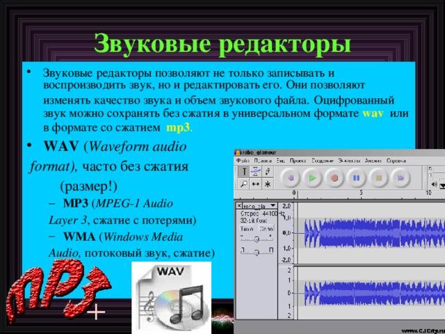 Звуковые редакторы Звуковые редакторы позволяют не только записывать и воспроизводить звук, но и редактировать его. Они позволяют изменять качество звука и объем звукового файла.  Оцифрованный звук можно сохранять без сжатия в универсальном формате wav   или в формате со сжатием   mp3 .  WAV ( Waveform audio  format), часто без сжатия  (размер!) MP3 ( MPEG-1 Audio MP3 ( MPEG-1 Audio Layer 3 , сжатие с потерями ) Layer 3 , сжатие с потерями ) WMA ( Windows Media WMA ( Windows Media Audio, потоковый звук, сжатие )