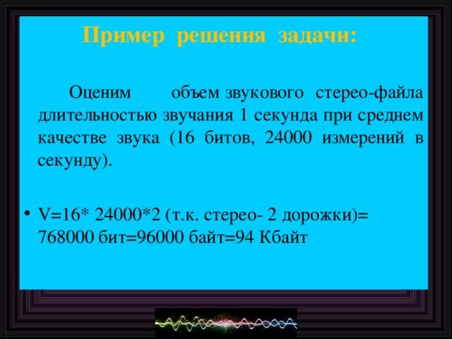 Пример решения задачи:    Оценим  объем звукового стерео-файла длительностью звучания 1 секунда при среднем качестве звука (16 битов, 24000 измерений в секунду).