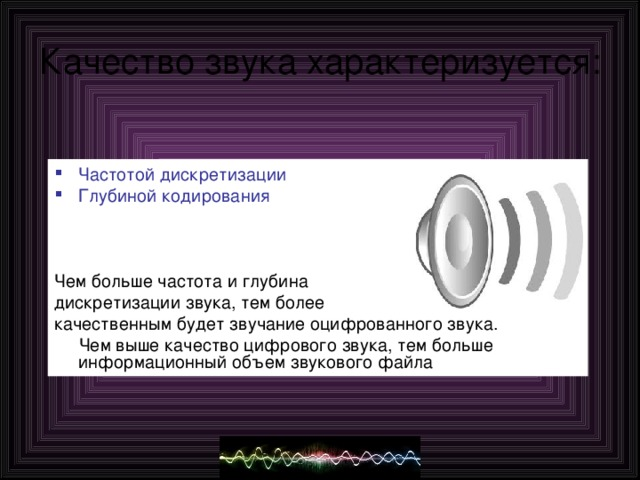 Качество звука характеризуется: Частотой дискретизации Глубиной кодирования Чем больше частота и глубина дискретизации звука, тем более качественным будет звучание оцифрованного звука.  Чем выше качество цифрового звука, тем больше  информационный объем звукового файла
