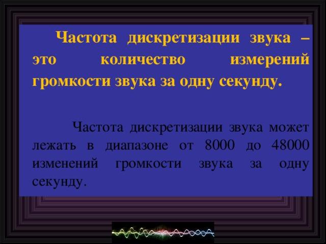 Частота дискретизации звука – это количество измерений громкости звука за одну секунду.  Частота дискретизации звука может лежать в диапазоне от 8000 до 48000 изменений громкости звука за одну секунду.