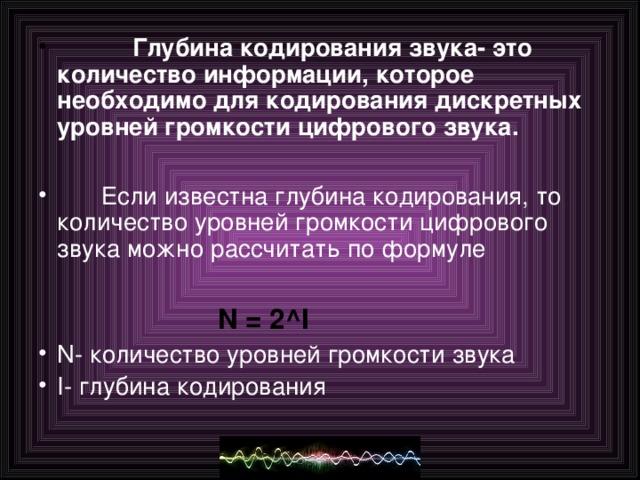 Глубина кодирования звука- это количество информации, которое необходимо для кодирования дискретных уровней громкости цифрового звука.   Если известна глубина кодирования, то количество уровней громкости цифрового звука можно рассчитать по формуле   N = 2 ^I   N- количество уровней громкости звука I- глубина кодирования