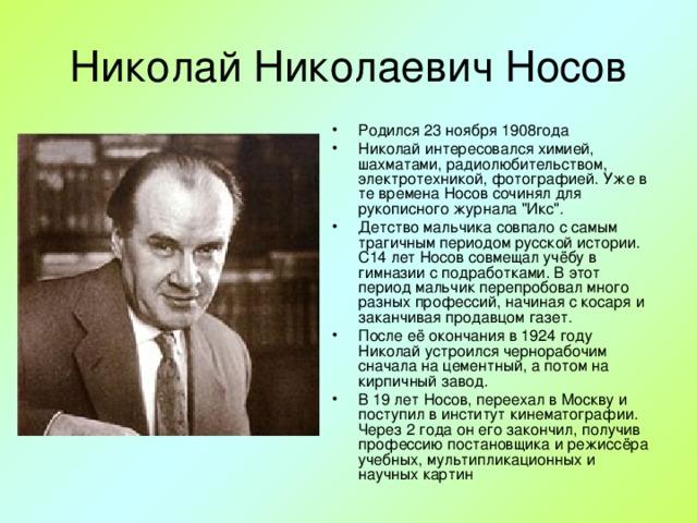 Родился 23 ноября 1908года Николай интересовался химией, шахматами, радиолюбительством, электротехникой, фотографией. Уже в те времена Носов сочинял для рукописного журнала