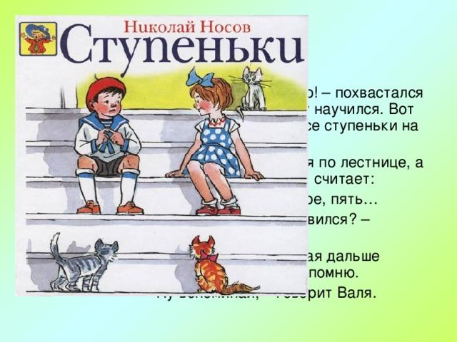 – А я уже считать умею!– похвастался Петя.– В детском саду научился. Вот смотри, как я сейчас все ступеньки на лестнице сосчитаю. Стали они подниматься по лестнице, а Петя громко ступеньки считает: – Одна, две, три, четыре, пять… – Ну, чего ж ты остановился?– спрашивает Валя. – Погоди, я забыл, какая дальше ступенька. Я сейчас вспомню. – Ну вспоминай,– говорит Валя.