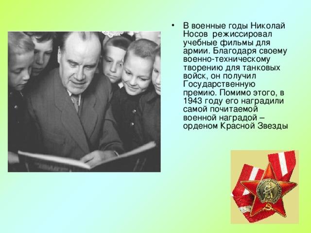В военные годы Николай Носов режиссировал учебные фильмы для армии. Благодаря своему военно-техническому творению для танковых войск, он получил Государственную премию. Помимо этого, в 1943 году его наградили самой почитаемой военной наградой – орденом Красной Звезды