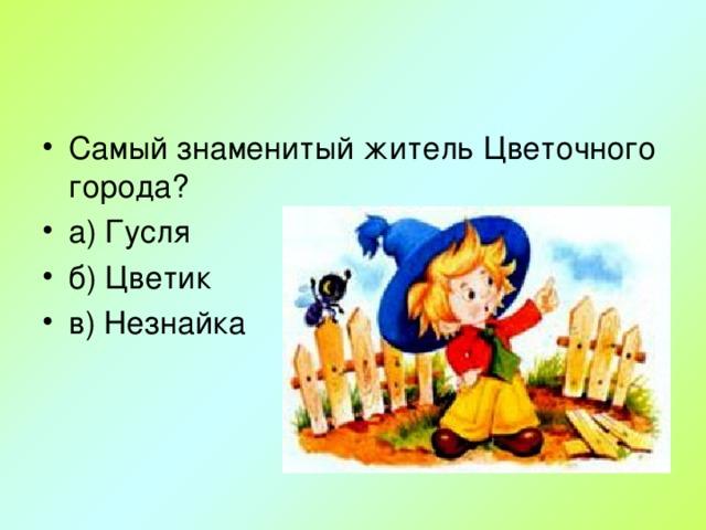 Самый знаменитый житель Цветочного города? а) Гусля б) Цветик в) Незнайка