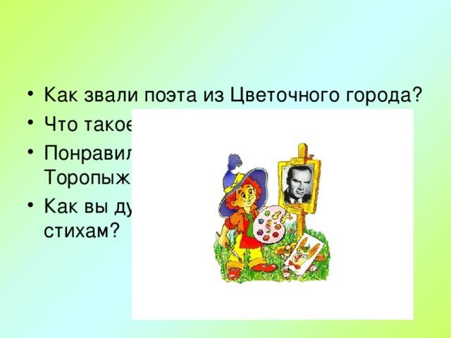 Как звали поэта из Цветочного города? Что такое рифма? Понравились ли стихи Знайке, Торопыжке, Авоське? Как вы думаете, чего не хватало его стихам?