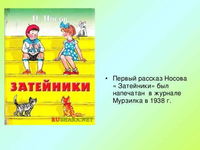 Первый рассказ Носова « Затейники» был напечатан в журнале Мурзилка в 1938 г.