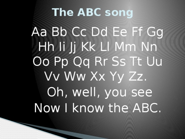 The ABC song Aa Bb Cc Dd Ee Ff Gg Hh Ii Jj Kk Ll Mm Nn Oo Pp Qq Rr Ss Tt Uu Vv Ww Xx Yy Zz.  Oh, well, you see Now I know the ABC.