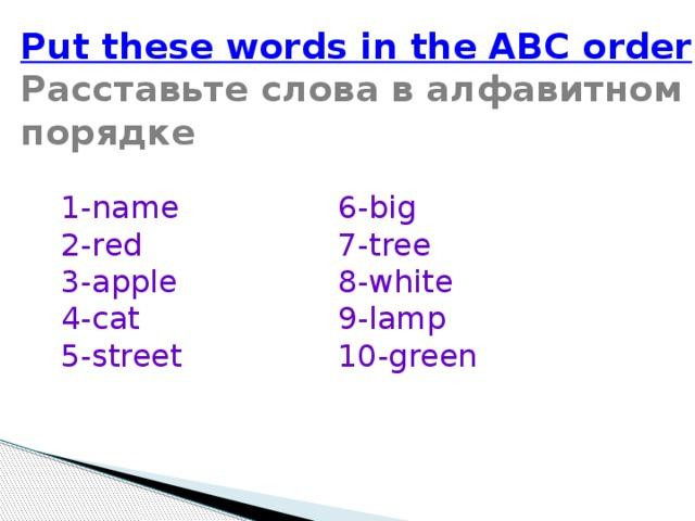 Put these words in the ABC order Расставьте слова в алфавитном порядке 1- name 6- big 2- red 7- tree 3- apple  8- white 4- cat 9- lamp 5- street 10- green
