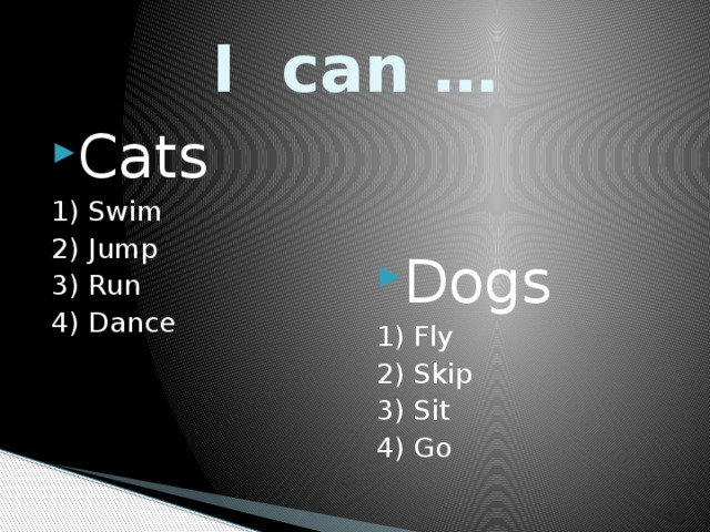I can … Cats Dogs 1) Swim 1) Fly 2) Jump 2) Skip 3) Run 3) Sit 4) Dance 4) Go