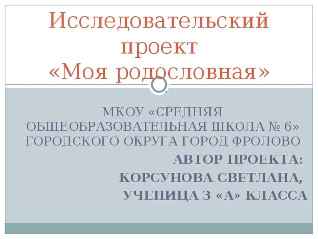 Исследовательский проект  «Моя родословная» МКОУ «СРЕДНЯЯ ОБЩЕОБРАЗОВАТЕЛЬНАЯ ШКОЛА № 6» ГОРОДСКОГО ОКРУГА ГОРОД ФРОЛОВО АВТОР ПРОЕКТА: КОРСУНОВА СВЕТЛАНА, УЧЕНИЦА 3 «А» КЛАССА