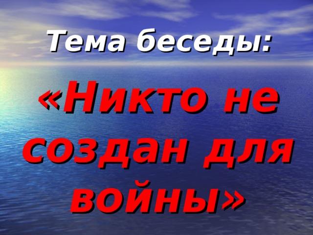 Тема беседы: «Никто не создан для войны»
