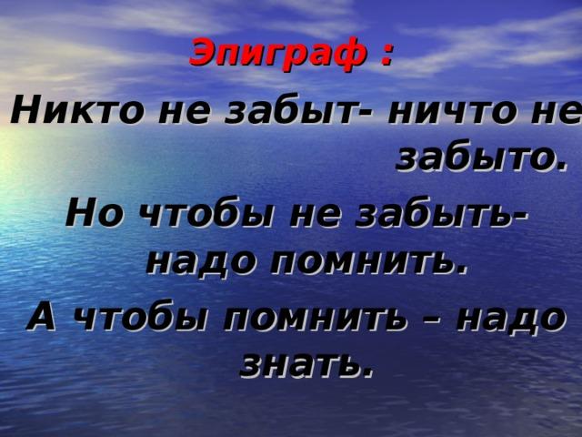 Эпиграф : Никто не забыт- ничто не забыто. Но чтобы не забыть- надо помнить. А чтобы помнить – надо знать.