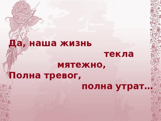 Да, наша жизнь  текла мятежно, Полна тревог,  полна утрат…