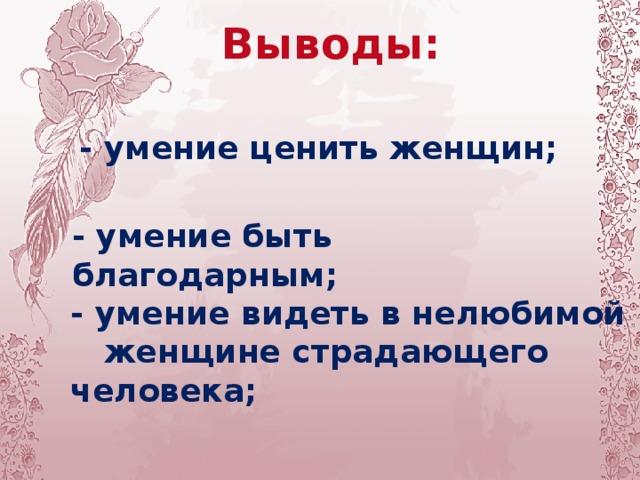 Выводы: - умение ценить женщин; - умение быть благодарным; - умение видеть в нелюбимой  женщине страдающего человека;