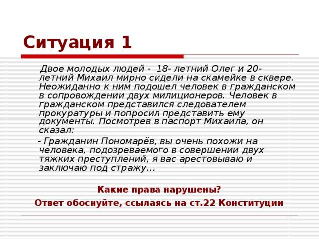 Ситуация 1  Двое молодых людей - 18- летний Олег и 20- летний Михаил мирно сидели на скамейке в сквере. Неожиданно к ним подошел человек в гражданском в сопровождении двух милиционеров. Человек в гражданском представился следователем прокуратуры и попросил представить ему документы. Посмотрев в паспорт Михаила, он сказал:  - Гражданин Пономарёв, вы очень похожи на человека, подозреваемого в совершении двух тяжких преступлений, я вас арестовываю и заключаю под стражу… Какие права нарушены?  Ответ обоснуйте, ссылаясь на ст.22 Конституции
