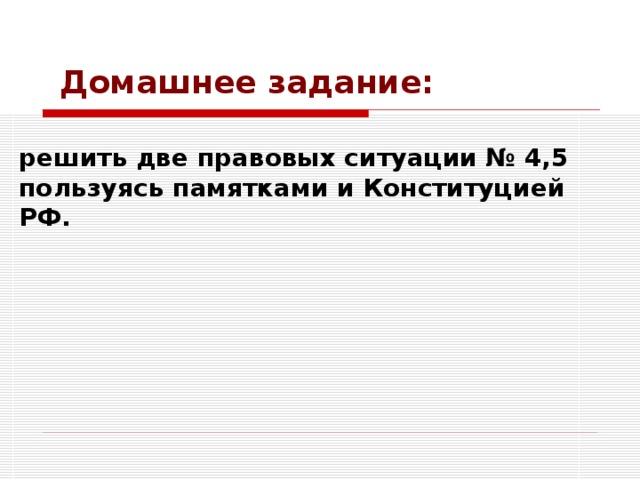 Домашнее задание: решить две правовых ситуации № 4,5 пользуясь памятками и Конституцией РФ.