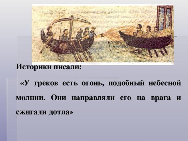 Историки писали:  «У греков есть огонь, подобный небесной молнии. Они направляли его на врага и сжигали дотла» /