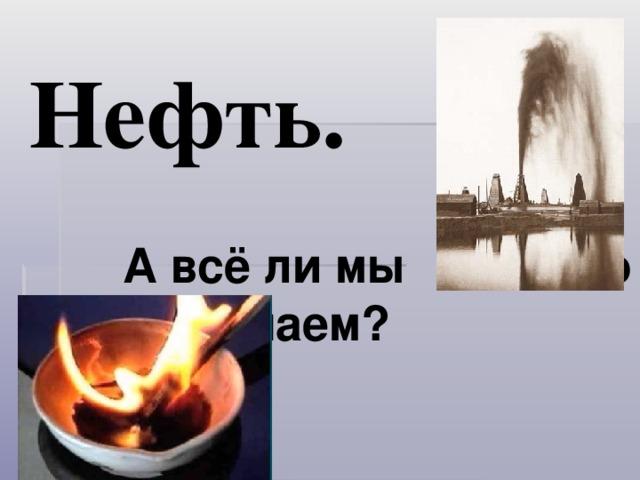 Нефть.     А всё ли мы       о ней знаем?