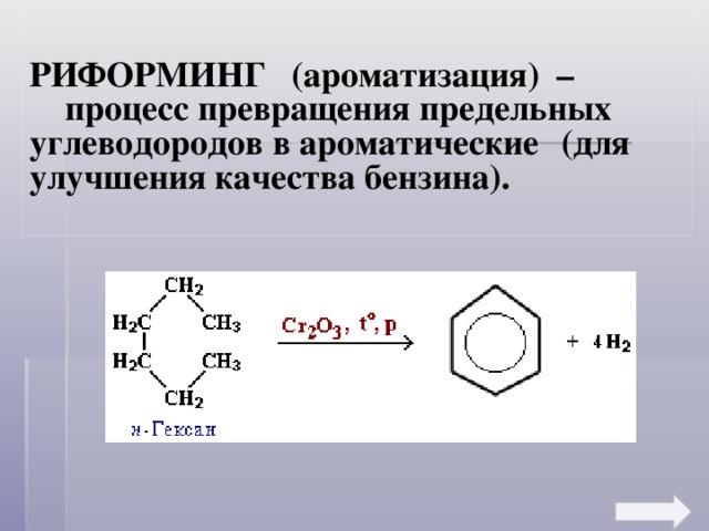 РИФОРМИНГ (ароматизация) –   процесс превращения предельных  углеводородов в ароматические  (для улучшения качества бензина).