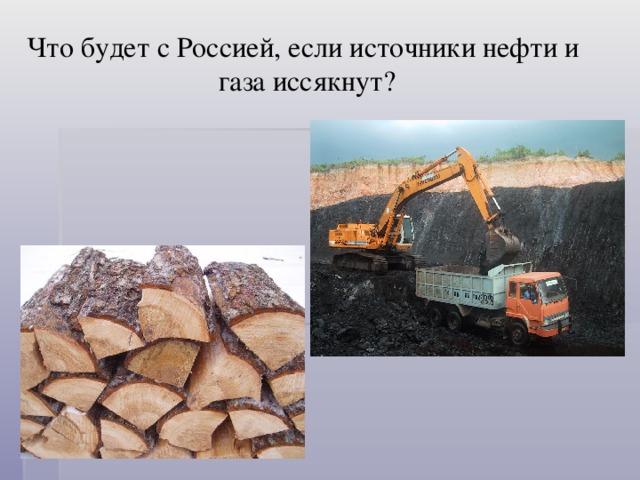 Что будет с Россией, если источники нефти и        газа иссякнут?