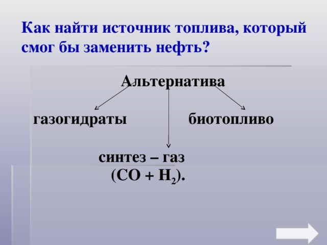 Как найти источник топлива, который смог бы заменить нефть? Альтернатива  газогидраты   биотопливо       синтез – газ      (СО + Н 2 ).