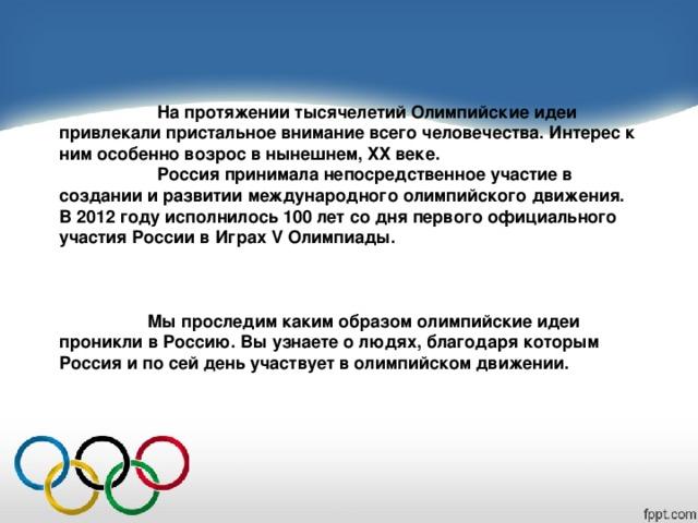 На протяжении тысячелетий Олимпийские идеи привлекали пристальное внимание всего человечества. Интерес к ним особенно возрос в нынешнем, ХХ веке.  Россия принимала непосредственное участие в создании и развитии международного олимпийского движения. В 2012 году исполнилось 100 лет со дня первого официального участия России в Играх V Олимпиады.   Мы проследим каким образом олимпийские идеи проникли в Россию. Вы узнаете о людях , благодаря которым Россия и по сей день участвует в олимпийском движении.