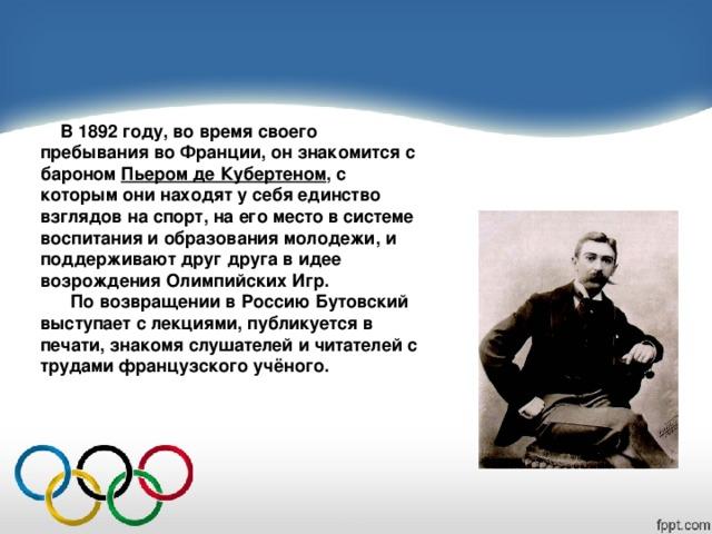В 1892 году, во время своего пребывания во Франции, он знакомится с бароном Пьером де Кубертеном , с которым они находят у себя единство взглядов на спорт, на его место в системе воспитания и образования молодежи, и поддерживают друг друга в идее возрождения Олимпийских Игр.  По возвращении в Россию Бутовский выступает с лекциями, публикуется в печати, знакомя слушателей и читателей с трудами французского учёного.
