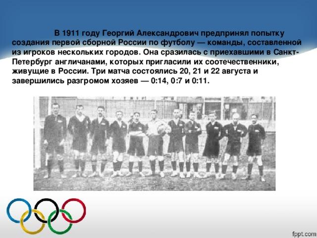 В 1911 году Георгий Александрович предпринял попытку создания первой сборной России по футболу — команды, составленной из игроков нескольких городов. Она сразилась с приехавшими в Санкт-Петербург англичанами, которых пригласили их соотечественники, живущие в России. Три матча состоялись 20, 21 и 22 августа и завершились разгромом хозяев — 0:14, 0:7 и 0:11.