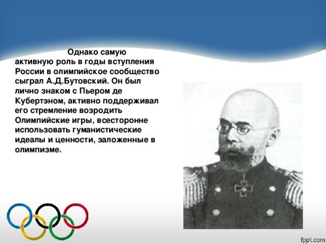 Однако самую активную роль в годы вступления России в олимпийское сообщество сыграл А.Д.Бутовский. Он был лично знаком с Пьером де Кубертэном, активно поддерживал его стремление возродить Олимпийские игры, всесторонне использовать гуманистические идеалы и ценности, заложенные в олимпизме.