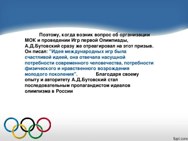 Поэтому, когда возник вопрос об организации МОК и проведении Игр первой Олимпиады, А.Д.Бутовский сразу же отреагировал на этот призыв. Он писал :