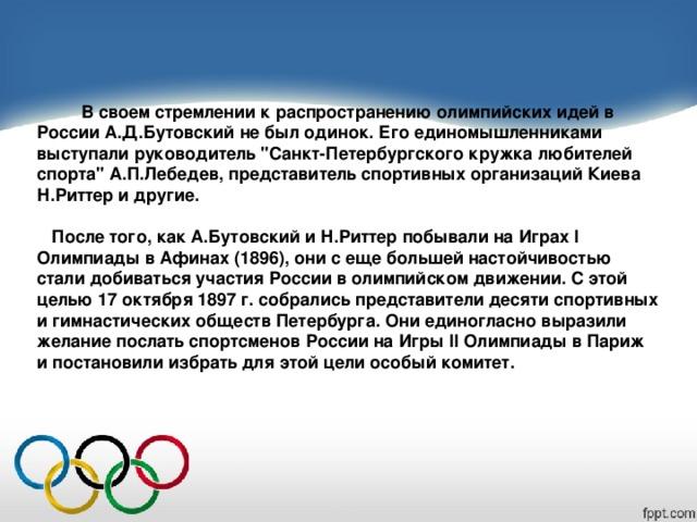 В своем стремлении к распространению олимпийских идей в России А.Д.Бутовский не был одинок. Его единомышленниками выступали руководитель