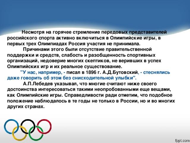 Несмотря на горячее стремление передовых представителей российского спорта активно включиться в Олимпийские игры, в первых трех Олимпиадах Россия участия не принимала.  Причинами этого были отсутствие правительственной поддержки и средств, слабость и разобщенность спортивных организаций, недоверие многих скептиков, не веривших в успех Олимпийских игр и их реальное существование.