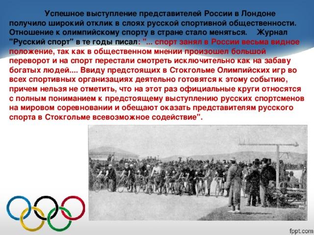 Успешное выступление представителей России в Лондоне получило широкий отклик в слоях русской спортивной общественности. Отношение к олимпийскому спорту в стране стало меняться. Журнал