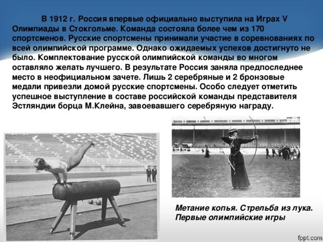 В 1912 г. Россия впервые официально выступила на Играх V Олимпиады в Стокгольме. Команда состояла более чем из 170 спортсменов. Русские спортсмены принимали участие в соревнованиях по всей олимпийской программе. Однако ожидаемых успехов достигнуто не было. Комплектование русской олимпийской команды во многом оставляло желать лучшего. В результате Россия заняла предпоследнее место в неофициальном зачете. Лишь 2 серебряные и 2 бронзовые медали привезли домой русские спортсмены. Особо следует отметить успешное выступление в составе российской команды представителя Эстляндии борца М.Клейна, завоевавшего серебряную награду. Метание копья. Стрельба из лука. Первые олимпийские игры