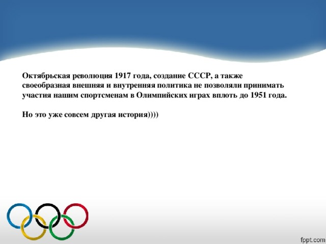 Октябрьская революция 1917 года, создание СССР, а также своеобразная внешняя и внутренняя политика не позволяли принимать участия нашим спортсменам в Олимпийских играх вплоть до 1951 года.  Но это уже совсем другая история))))