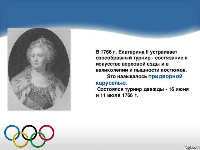 В 1766 г. Екатерина II устраивает своеобразный турнир - состязание в искусстве верховой езды и в великолепии и пышности костюмов.  Это называлось придворной каруселью.  Состоялся турнир дважды - 16 июня и 11 июля 1766 г.