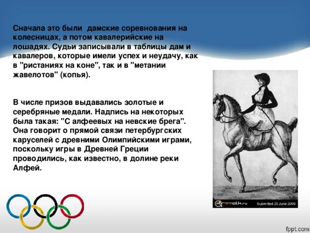 Сначала это были дамские соревнования на колесницах, а потом кавалерийские на лошадях. Судьи записывали в таблицы дам и кавалеров, которые имели успех и неудачу, как в