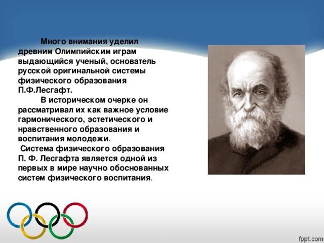 Много внимания уделил древним Олимпийским играм выдающийся ученый, основатель русской оригинальной системы физического образования П.Ф.Лесгафт.  В историческом очерке он рассматривал их как важное условие гармонического, эстетического и нравственного образования и воспитания молодежи .  Система физического образования П. Ф. Лесгафта является одной из первых в мире научно обоснованных систем физического воспитания .