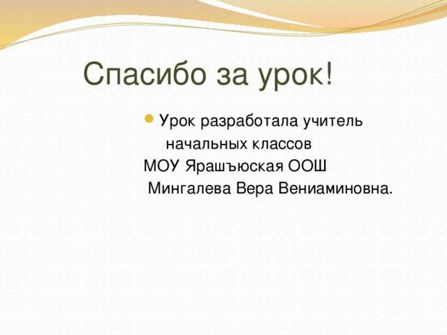 Спасибо за урок! Урок разработала учитель  начальных классов МОУ Ярашъюская ООШ  Мингалева Вера Вениаминовна.