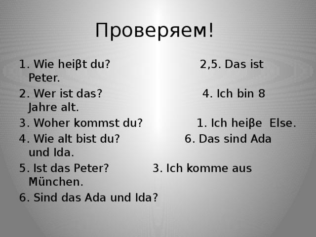 Проверяем! 1. Wie heiβt du? 2,5. Das ist Peter. 2. Wer ist das? 4. Ich bin 8 Jahre аlt. 3. Woher kommst du? 1. Ich heiβe Else. 4. Wie alt bist du? 6. Das sind Ada und Ida. 5. Ist das Peter? 3. Ich komme aus München. 6. Sind das Ada und Ida?